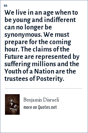 Benjamin Disraeli: We live in an age when to be young and indifferent can no longer be synonymous. We must prepare for the coming hour. The claims of the Future are represented by suffering millions and the Youth of a Nation are the trustees of Posterity.