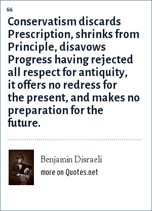 Benjamin Disraeli: Conservatism discards Prescription, shrinks from Principle, disavows Progress having rejected all respect for antiquity, it offers no redress for the present, and makes no preparation for the future.