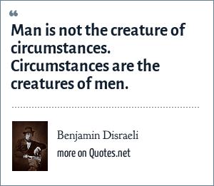 Benjamin Disraeli: Man is not the creature of circumstances. Circumstances are the creatures of men.