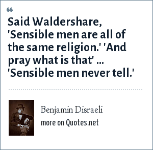 Benjamin Disraeli: Said Waldershare, 'Sensible men are all of the same religion.' 'And pray what is that' ... 'Sensible men never tell.'