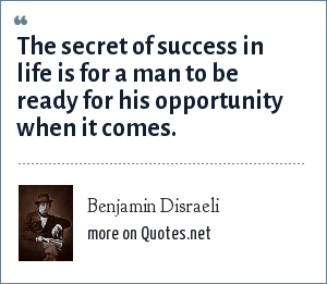 Benjamin Disraeli: The secret of success in life is for a man to be ready for his opportunity when it comes.