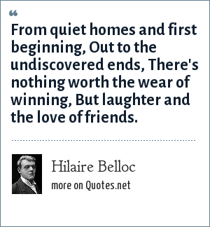 Hilaire Belloc: From quiet homes and first beginning, Out to the undiscovered ends, There's nothing worth the wear of winning, But laughter and the love of friends.