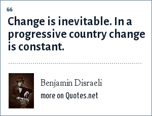 Benjamin Disraeli: Change is inevitable. In a progressive country change is constant.