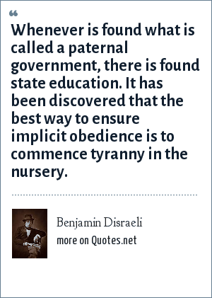 Benjamin Disraeli: Whenever is found what is called a paternal government, there is found state education. It has been discovered that the best way to ensure implicit obedience is to commence tyranny in the nursery.