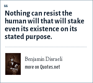 Benjamin Disraeli: Nothing can resist the human will that will stake even its existence on its stated purpose.