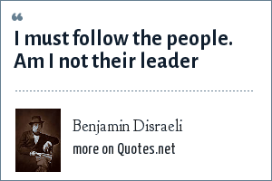 Benjamin Disraeli: I must follow the people. Am I not their leader