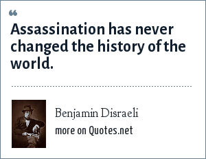 Benjamin Disraeli: Assassination has never changed the history of the world.