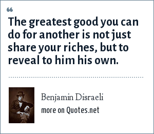 Benjamin Disraeli: The greatest good you can do for another is not just share your riches, but to reveal to him his own.