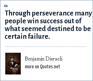 Benjamin Disraeli: Through perseverance many people win success out of what seemed destined to be certain failure.