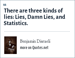 Benjamin Disraeli: There are three kinds of lies lies, damned lies, and statistics.