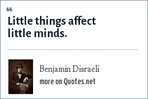 Benjamin Disraeli: Little things affect little minds.