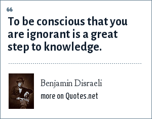 Benjamin Disraeli: To be conscious that you are ignorant is a great step to knowledge.