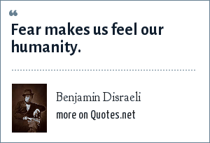 Benjamin Disraeli: Fear makes us feel our humanity.