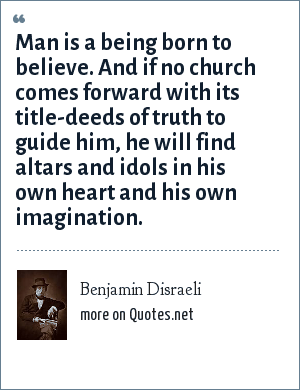 Benjamin Disraeli: Man is a being born to believe. And if no church comes forward with its title-deeds of truth to guide him, he will find altars and idols in his own heart and his own imagination.