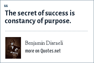 Benjamin Disraeli: The secret of success is constancy of purpose.