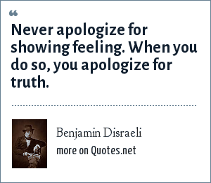 Benjamin Disraeli: Never apologize for showing feeling. When you do so, you apologize for truth.