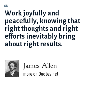 James Allen: Work joyfully and peacefully, knowing that right thoughts and right efforts inevitably bring about right results.