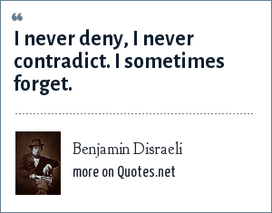 Benjamin Disraeli: I never deny, I never contradict. I sometimes forget.