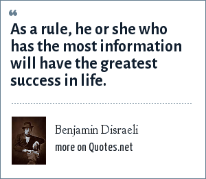 Benjamin Disraeli: As a rule, he or she who has the most information will have the greatest success in life.