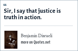Benjamin Disraeli: Sir, I say that justice is truth in action.