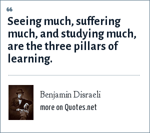 Benjamin Disraeli: Seeing much, suffering much, and studying much, are the three pillars of learning.