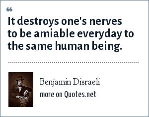 Benjamin Disraeli: It destroys one's nerves to be amiable everyday to the same human being.