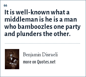 Benjamin Disraeli: It is well-known what a middleman is he is a man who bamboozles one party and plunders the other.