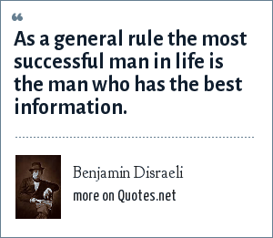 Benjamin Disraeli: As a general rule the most successful man in life is the man who has the best information.