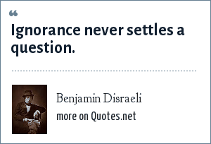 Benjamin Disraeli: Ignorance never settles a question.