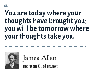 James Allen: You are today where your thoughts have brought you you will be tomorrow where your thoughts take you.