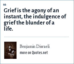 Benjamin Disraeli: Grief is the agony of an instant, the indulgence of grief the blunder of a life.