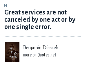 Benjamin Disraeli: Great services are not canceled by one act or by one single error.