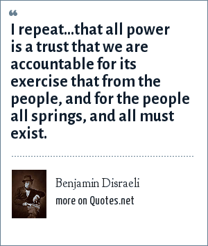 Benjamin Disraeli: I repeat...that all power is a trust that we are accountable for its exercise that from the people, and for the people all springs, and all must exist.