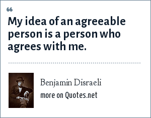 Benjamin Disraeli: My idea of an agreeable person is a person who agrees with me.