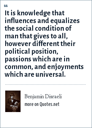 Benjamin Disraeli: It is knowledge that influences and equalizes the social condition of man that gives to all, however different their political position, passions which are in common, and enjoyments which are universal.