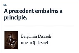 Benjamin Disraeli: A precedent embalms a principle.