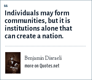 Benjamin Disraeli: Individuals may form communities, but it is institutions alone that can create a nation.