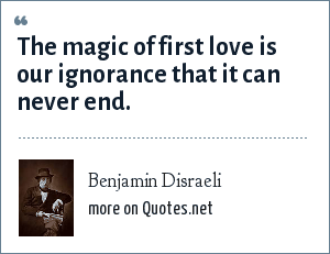 Benjamin Disraeli: The magic of first love is our ignorance that it can never end.