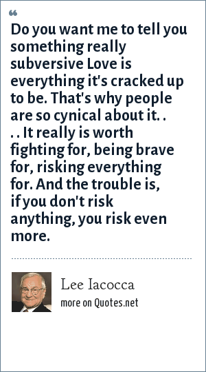 Lee Iacocca: Do you want me to tell you something really subversive Love is everything it's cracked up to be. That's why people are so cynical about it. . . . It really is worth fighting for, being brave for, risking everything for. And the trouble is, if you don't risk anything, you risk even more.