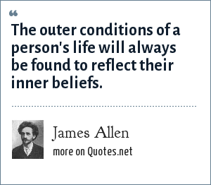 James Allen: The outer conditions of a person's life will always be found to reflect their inner beliefs.