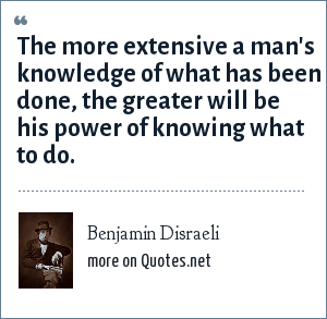 Benjamin Disraeli: The more extensive a man's knowledge of what has been done, the greater will be his power of knowing what to do.