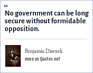 Benjamin Disraeli: No government can be long secure without formidable opposition.