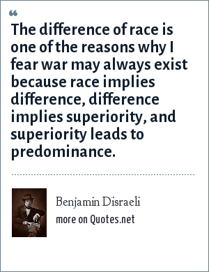 Benjamin Disraeli: The difference of race is one of the reasons why I fear war may always exist because race implies difference, difference implies superiority, and superiority leads to predominance.
