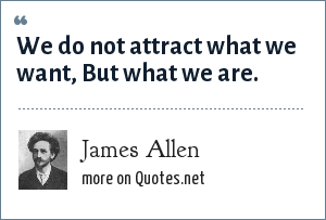 James Allen: We do not attract what we want, But what we are.