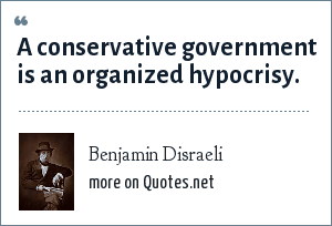 Benjamin Disraeli: A conservative government is an organized hypocrisy.