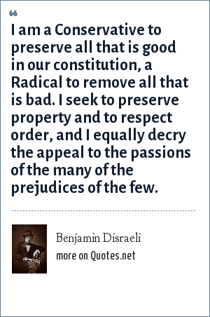 Benjamin Disraeli: I am a Conservative to preserve all that is good in our constitution, a Radical to remove all that is bad. I seek to preserve property and to respect order, and I equally decry the appeal to the passions of the many of the prejudices of the few.