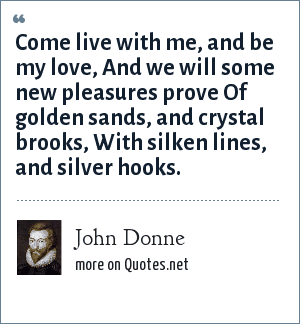 John Donne: Come live with me, and be my love, And we will some new pleasures prove Of golden sands, and crystal brooks, With silken lines, and silver hooks.