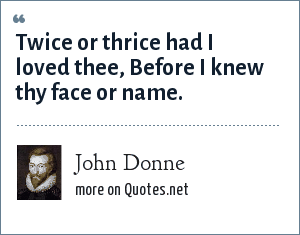 John Donne: Twice or thrice had I loved thee, Before I knew thy face or name.