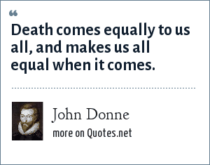 John Donne: Death comes equally to us all, and makes us all equal when it comes.