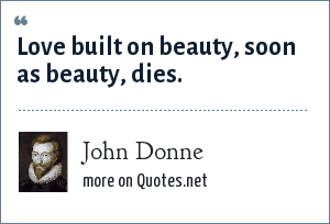 John Donne: Love built on beauty, soon as beauty, dies.